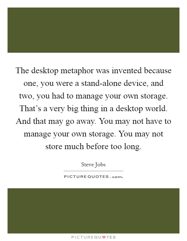 The desktop metaphor was invented because one, you were a stand-alone device, and two, you had to manage your own storage. That's a very big thing in a desktop world. And that may go away. You may not have to manage your own storage. You may not store much before too long Picture Quote #1