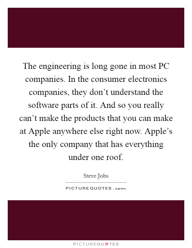 The engineering is long gone in most PC companies. In the consumer electronics companies, they don't understand the software parts of it. And so you really can't make the products that you can make at Apple anywhere else right now. Apple's the only company that has everything under one roof Picture Quote #1
