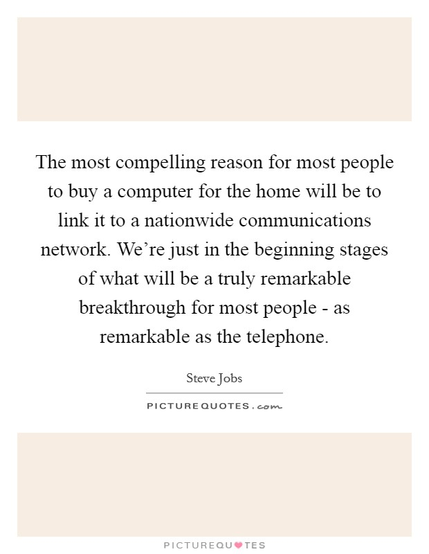The most compelling reason for most people to buy a computer for the home will be to link it to a nationwide communications network. We're just in the beginning stages of what will be a truly remarkable breakthrough for most people - as remarkable as the telephone Picture Quote #1