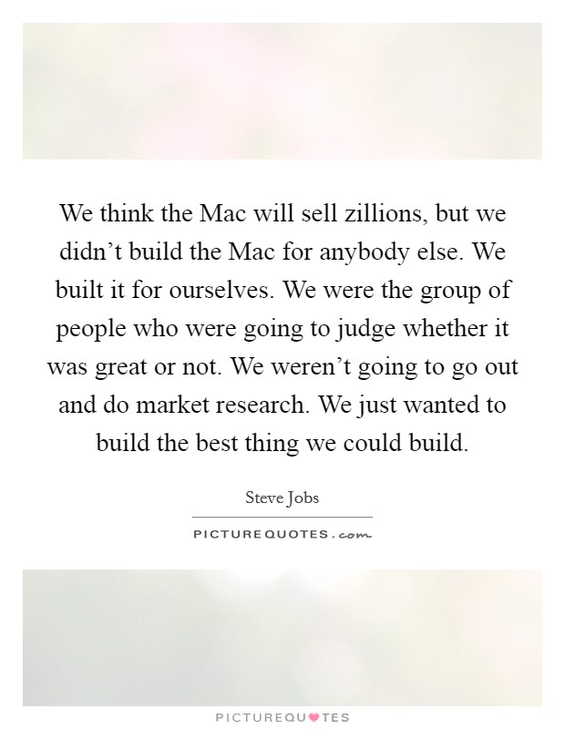 We think the Mac will sell zillions, but we didn't build the Mac for anybody else. We built it for ourselves. We were the group of people who were going to judge whether it was great or not. We weren't going to go out and do market research. We just wanted to build the best thing we could build Picture Quote #1