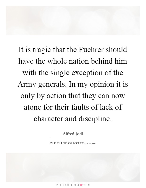It is tragic that the Fuehrer should have the whole nation behind him with the single exception of the Army generals. In my opinion it is only by action that they can now atone for their faults of lack of character and discipline Picture Quote #1