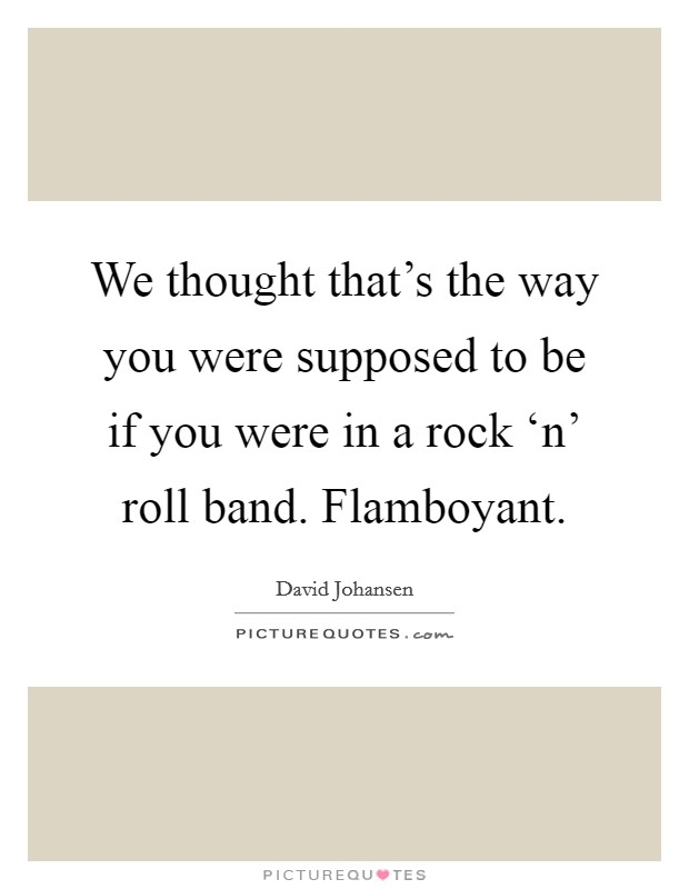 We thought that's the way you were supposed to be if you were in a rock 'n' roll band. Flamboyant Picture Quote #1