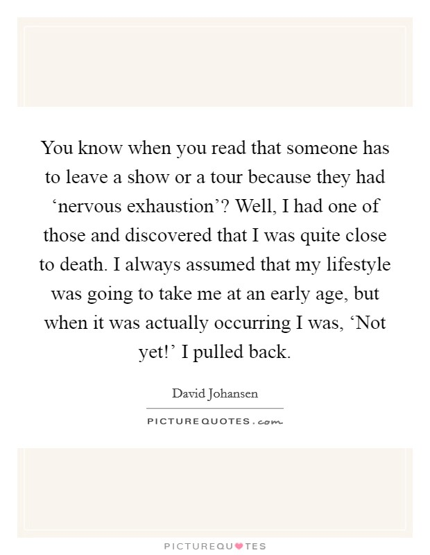 You know when you read that someone has to leave a show or a tour because they had 'nervous exhaustion'? Well, I had one of those and discovered that I was quite close to death. I always assumed that my lifestyle was going to take me at an early age, but when it was actually occurring I was, 'Not yet!' I pulled back Picture Quote #1