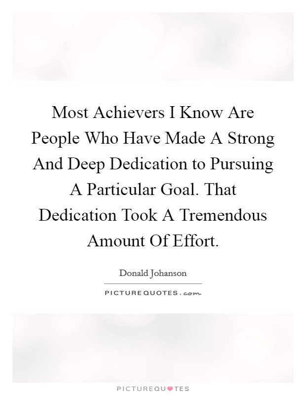 Most Achievers I Know Are People Who Have Made A Strong And Deep Dedication to Pursuing A Particular Goal. That Dedication Took A Tremendous Amount Of Effort Picture Quote #1