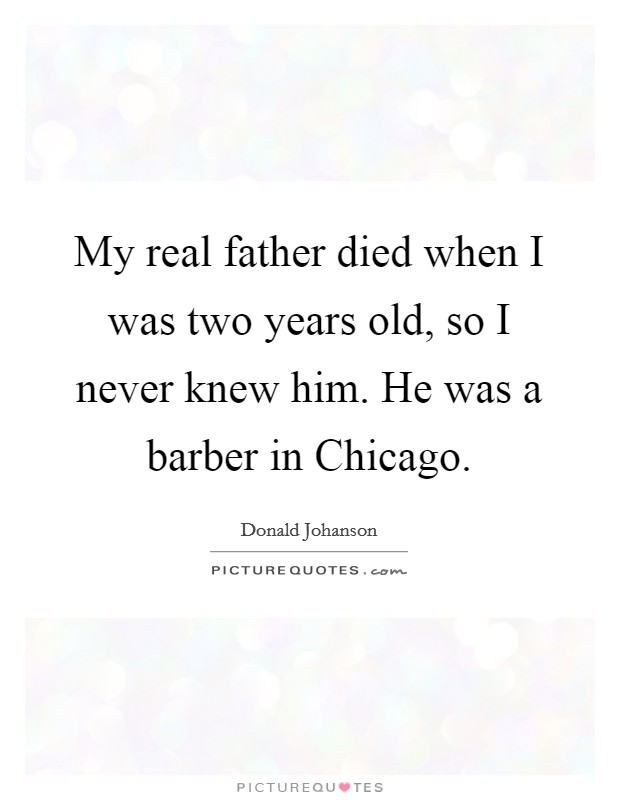 My real father died when I was two years old, so I never knew him. He was a barber in Chicago Picture Quote #1