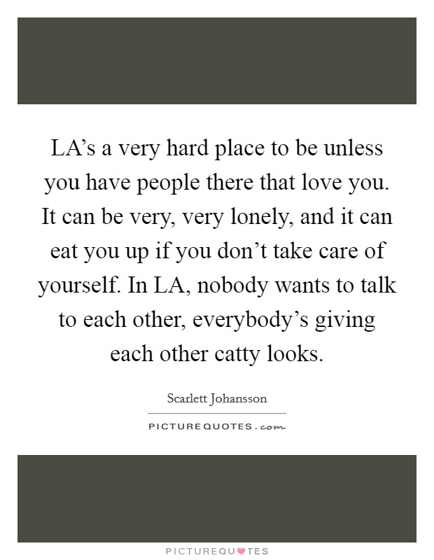 LA's a very hard place to be unless you have people there that love you. It can be very, very lonely, and it can eat you up if you don't take care of yourself. In LA, nobody wants to talk to each other, everybody's giving each other catty looks Picture Quote #1