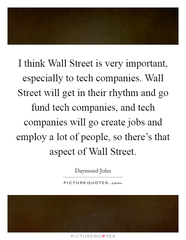 I think Wall Street is very important, especially to tech companies. Wall Street will get in their rhythm and go fund tech companies, and tech companies will go create jobs and employ a lot of people, so there's that aspect of Wall Street Picture Quote #1