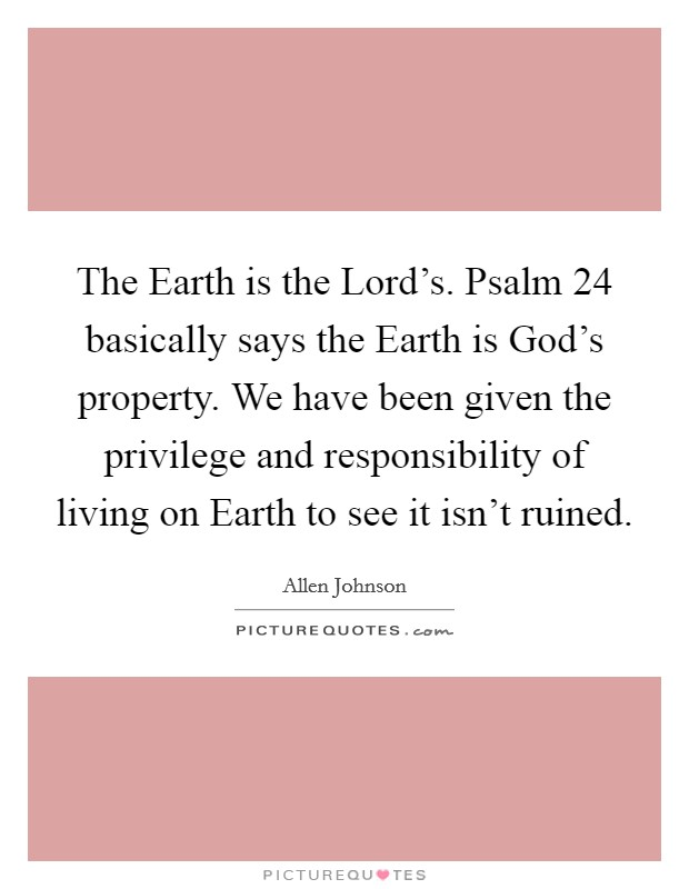 The Earth is the Lord's. Psalm 24 basically says the Earth is God's property. We have been given the privilege and responsibility of living on Earth to see it isn't ruined Picture Quote #1