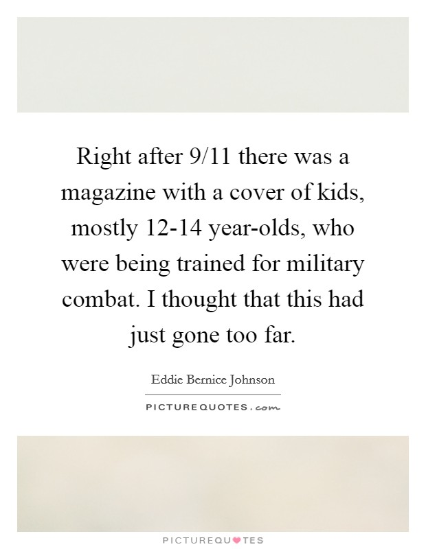 Right after 9/11 there was a magazine with a cover of kids, mostly 12-14 year-olds, who were being trained for military combat. I thought that this had just gone too far Picture Quote #1