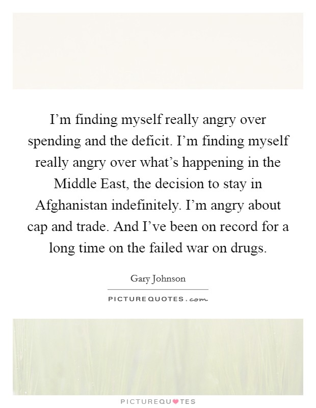 I'm finding myself really angry over spending and the deficit. I'm finding myself really angry over what's happening in the Middle East, the decision to stay in Afghanistan indefinitely. I'm angry about cap and trade. And I've been on record for a long time on the failed war on drugs Picture Quote #1