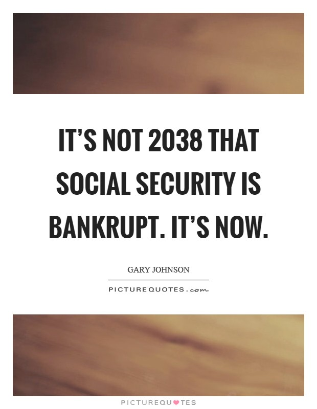 It's not 2038 that Social Security is bankrupt. It's now Picture Quote #1