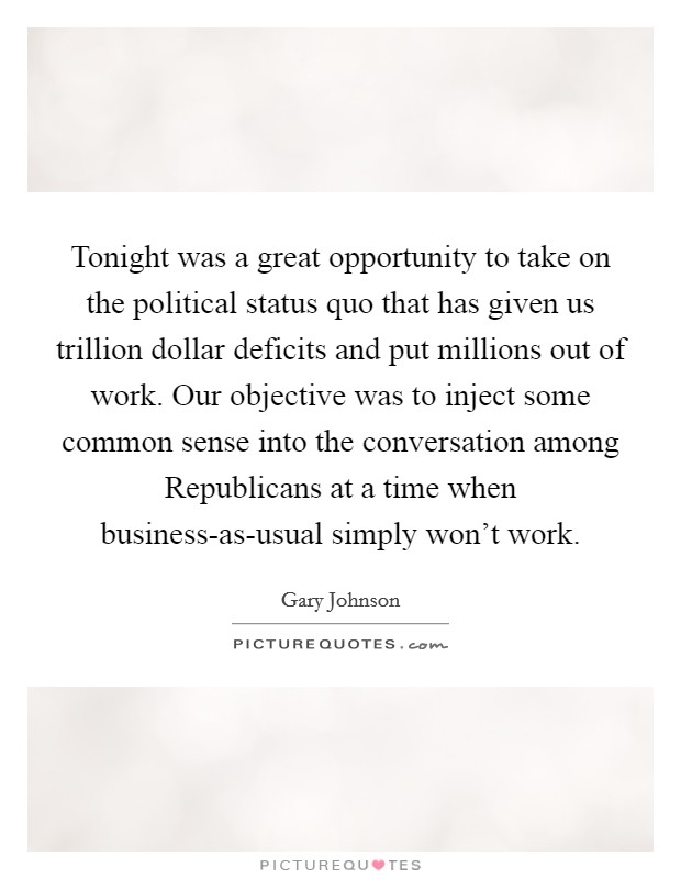 Tonight was a great opportunity to take on the political status quo that has given us trillion dollar deficits and put millions out of work. Our objective was to inject some common sense into the conversation among Republicans at a time when business-as-usual simply won't work Picture Quote #1