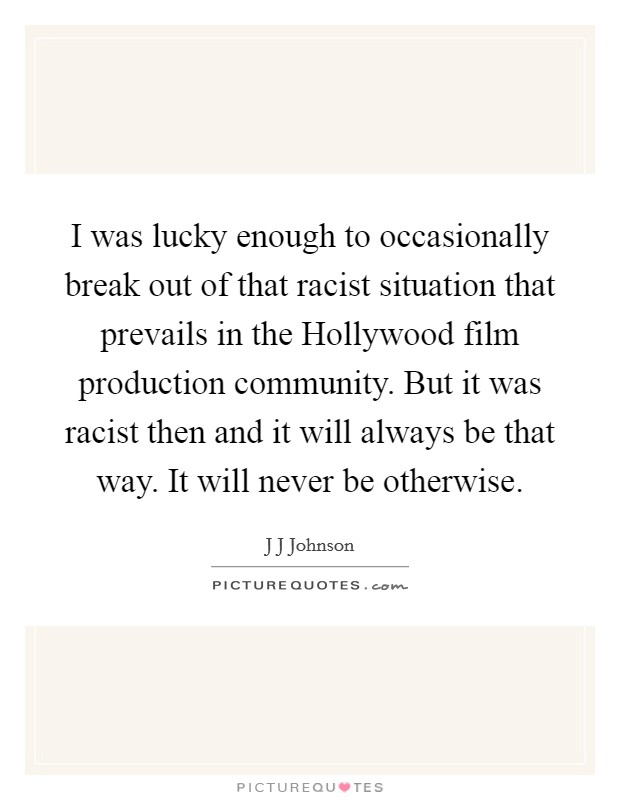 I was lucky enough to occasionally break out of that racist situation that prevails in the Hollywood film production community. But it was racist then and it will always be that way. It will never be otherwise Picture Quote #1