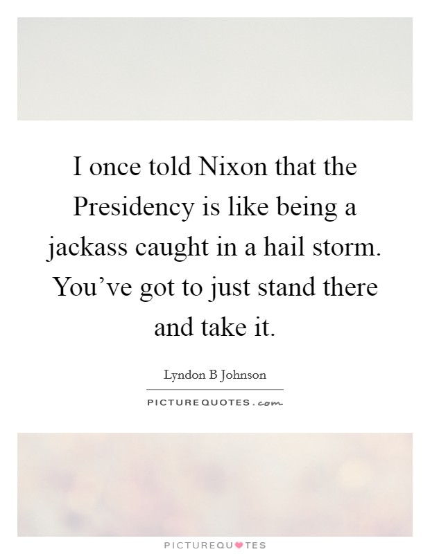 I once told Nixon that the Presidency is like being a jackass caught in a hail storm. You've got to just stand there and take it Picture Quote #1