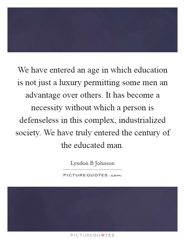 We have entered an age in which education is not just a luxury permitting some men an advantage over others. It has become a necessity without which a person is defenseless in this complex, industrialized society. We have truly entered the century of the educated man Picture Quote #1