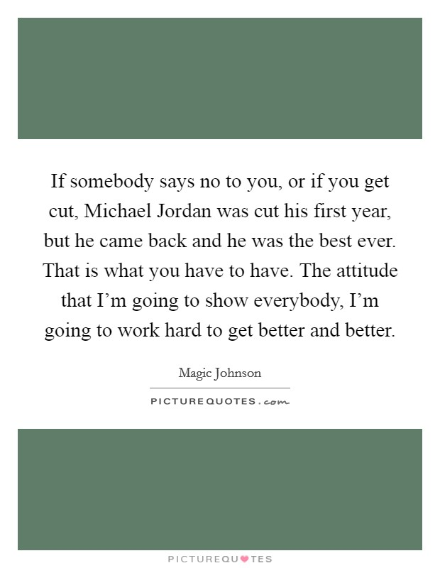 If somebody says no to you, or if you get cut, Michael Jordan was cut his first year, but he came back and he was the best ever. That is what you have to have. The attitude that I'm going to show everybody, I'm going to work hard to get better and better Picture Quote #1
