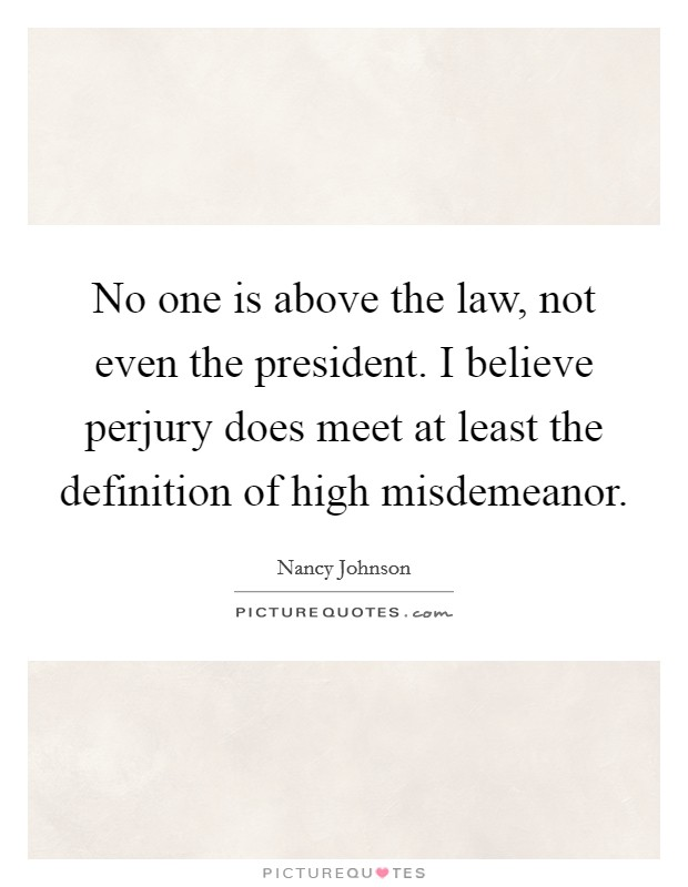 No one is above the law, not even the president. I believe perjury does meet at least the definition of high misdemeanor Picture Quote #1