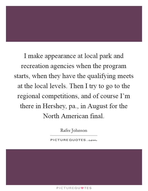 I make appearance at local park and recreation agencies when the program starts, when they have the qualifying meets at the local levels. Then I try to go to the regional competitions, and of course I'm there in Hershey, pa., in August for the North American final Picture Quote #1