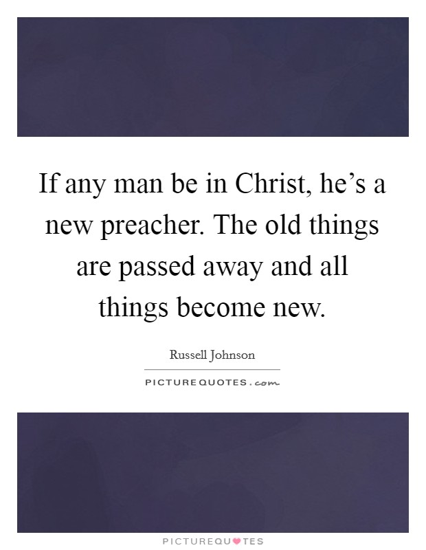 If any man be in Christ, he's a new preacher. The old things are passed away and all things become new Picture Quote #1