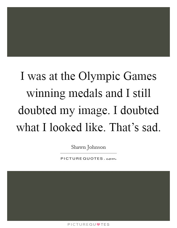 I was at the Olympic Games winning medals and I still doubted my image. I doubted what I looked like. That's sad Picture Quote #1