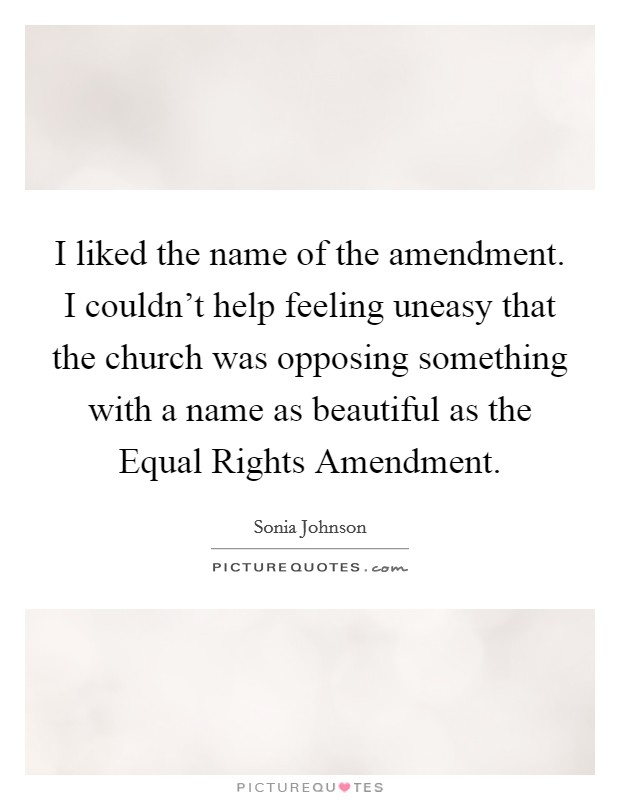 I liked the name of the amendment. I couldn't help feeling uneasy that the church was opposing something with a name as beautiful as the Equal Rights Amendment Picture Quote #1