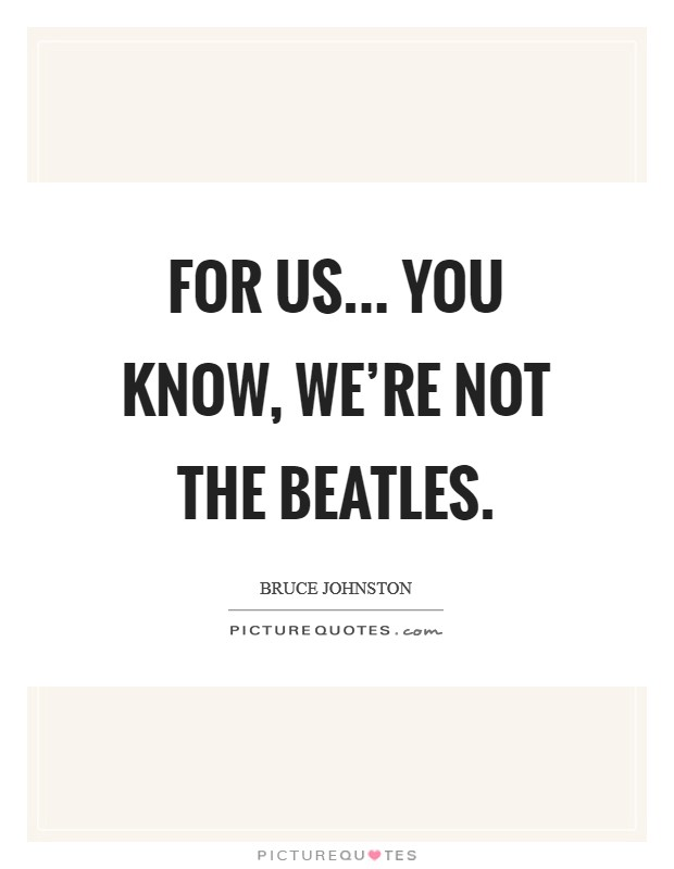 For us... You know, we're not the Beatles Picture Quote #1