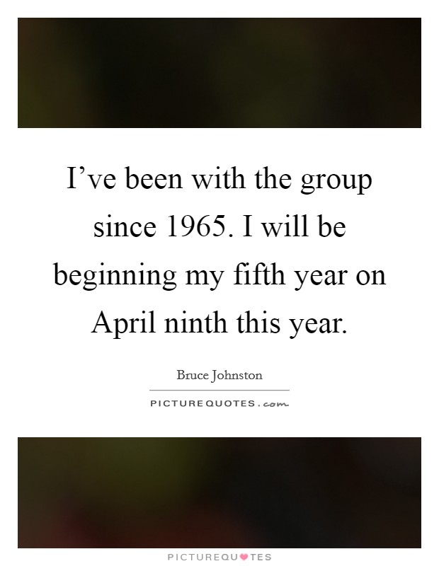 I've been with the group since 1965. I will be beginning my fifth year on April ninth this year Picture Quote #1