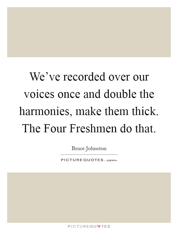 We've recorded over our voices once and double the harmonies, make them thick. The Four Freshmen do that Picture Quote #1