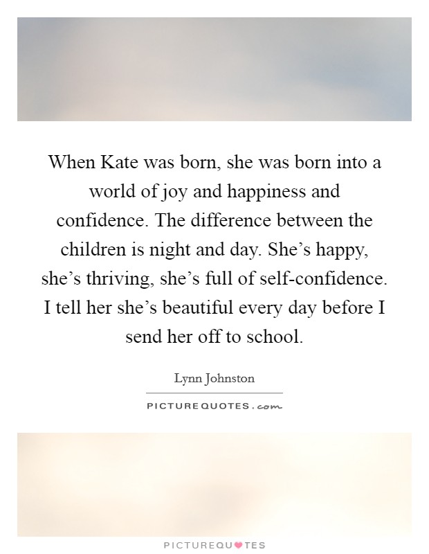 When Kate was born, she was born into a world of joy and happiness and confidence. The difference between the children is night and day. She's happy, she's thriving, she's full of self-confidence. I tell her she's beautiful every day before I send her off to school Picture Quote #1