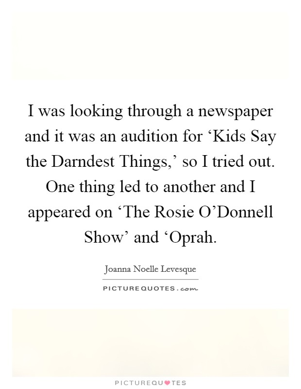 I was looking through a newspaper and it was an audition for 'Kids Say the Darndest Things,' so I tried out. One thing led to another and I appeared on 'The Rosie O'Donnell Show' and 'Oprah Picture Quote #1