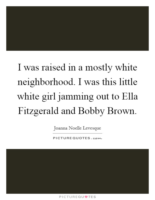 I was raised in a mostly white neighborhood. I was this little white girl jamming out to Ella Fitzgerald and Bobby Brown Picture Quote #1
