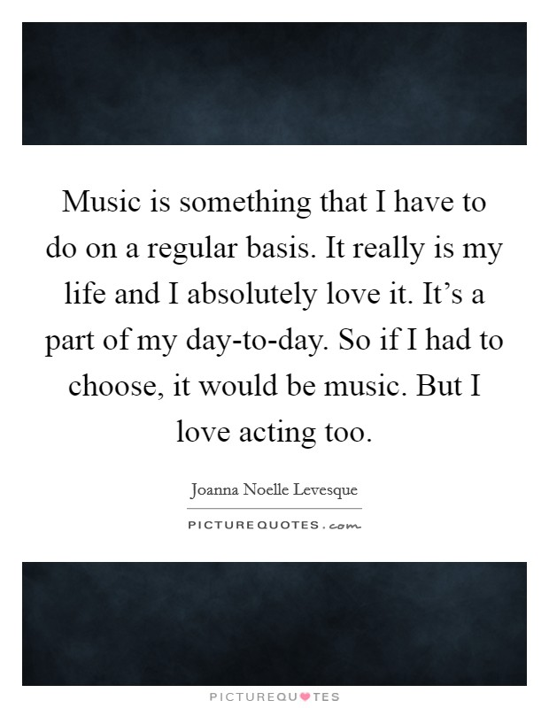 Music is something that I have to do on a regular basis. It really is my life and I absolutely love it. It's a part of my day-to-day. So if I had to choose, it would be music. But I love acting too Picture Quote #1