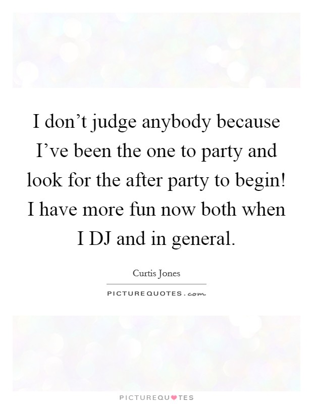 I don't judge anybody because I've been the one to party and look for the after party to begin! I have more fun now both when I DJ and in general Picture Quote #1