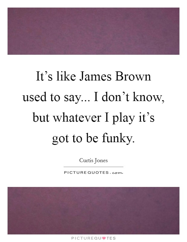 It's like James Brown used to say... I don't know, but whatever I play it's got to be funky Picture Quote #1