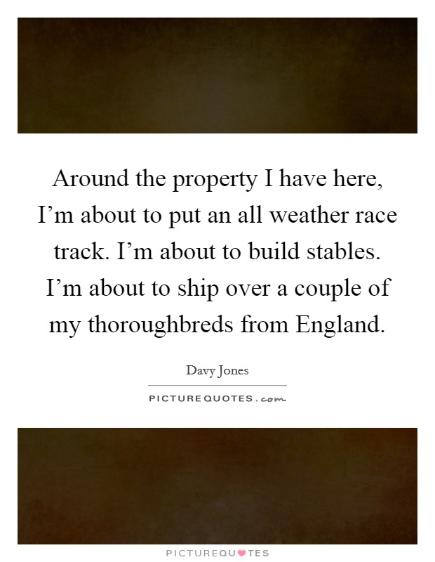 Around the property I have here, I'm about to put an all weather race track. I'm about to build stables. I'm about to ship over a couple of my thoroughbreds from England Picture Quote #1