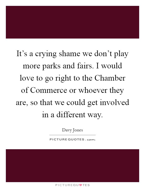 It's a crying shame we don't play more parks and fairs. I would love to go right to the Chamber of Commerce or whoever they are, so that we could get involved in a different way Picture Quote #1