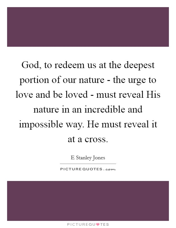 God, to redeem us at the deepest portion of our nature - the urge to love and be loved - must reveal His nature in an incredible and impossible way. He must reveal it at a cross Picture Quote #1