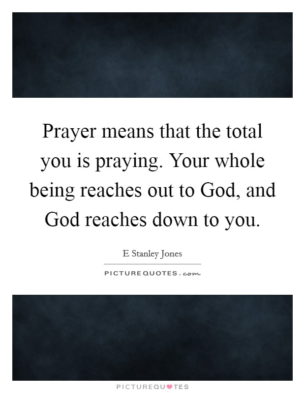 Prayer means that the total you is praying. Your whole being reaches out to God, and God reaches down to you Picture Quote #1