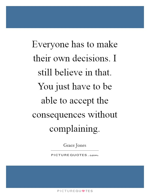 Everyone has to make their own decisions. I still believe in that. You just have to be able to accept the consequences without complaining Picture Quote #1