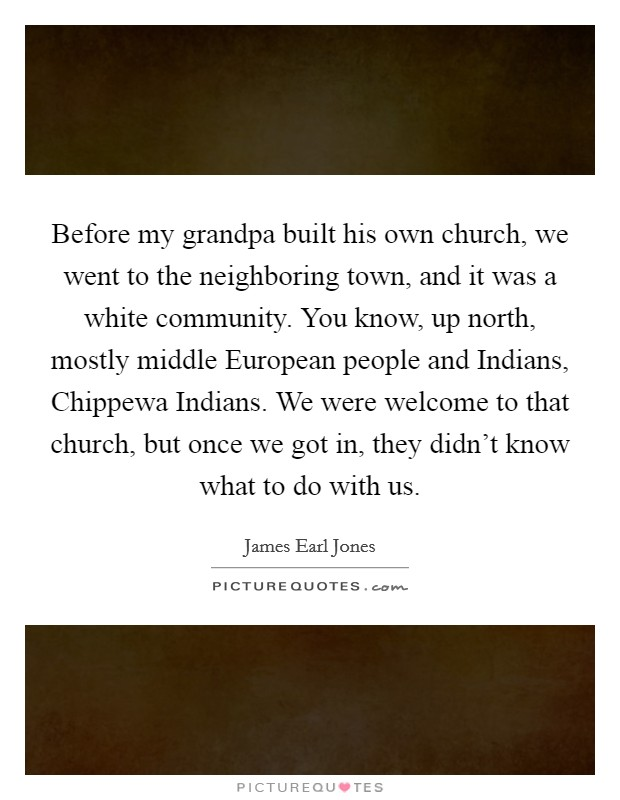 Before my grandpa built his own church, we went to the neighboring town, and it was a white community. You know, up north, mostly middle European people and Indians, Chippewa Indians. We were welcome to that church, but once we got in, they didn't know what to do with us Picture Quote #1
