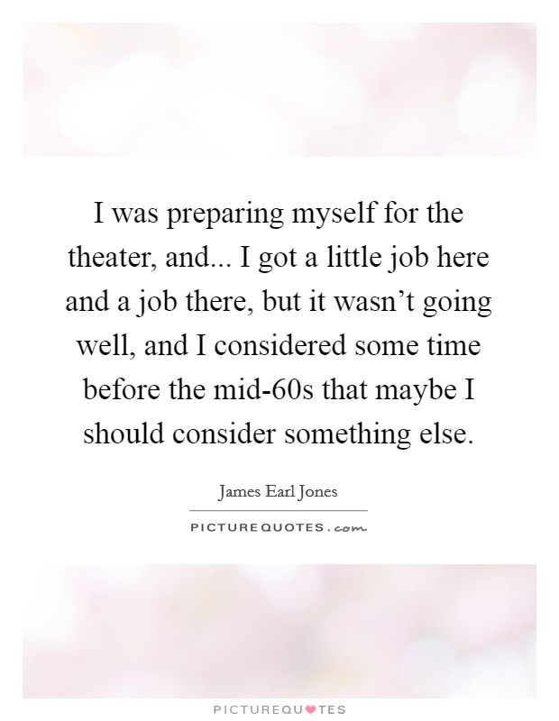 I was preparing myself for the theater, and... I got a little job here and a job there, but it wasn't going well, and I considered some time before the mid-60s that maybe I should consider something else Picture Quote #1