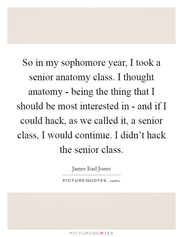 So in my sophomore year, I took a senior anatomy class. I thought anatomy - being the thing that I should be most interested in - and if I could hack, as we called it, a senior class, I would continue. I didn't hack the senior class Picture Quote #1