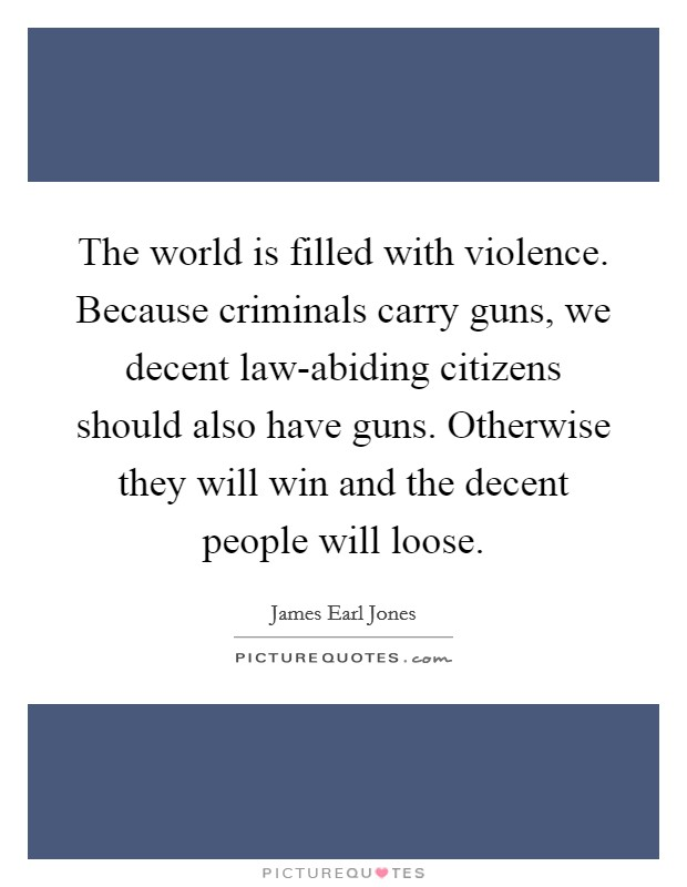 The world is filled with violence. Because criminals carry guns, we decent law-abiding citizens should also have guns. Otherwise they will win and the decent people will loose Picture Quote #1