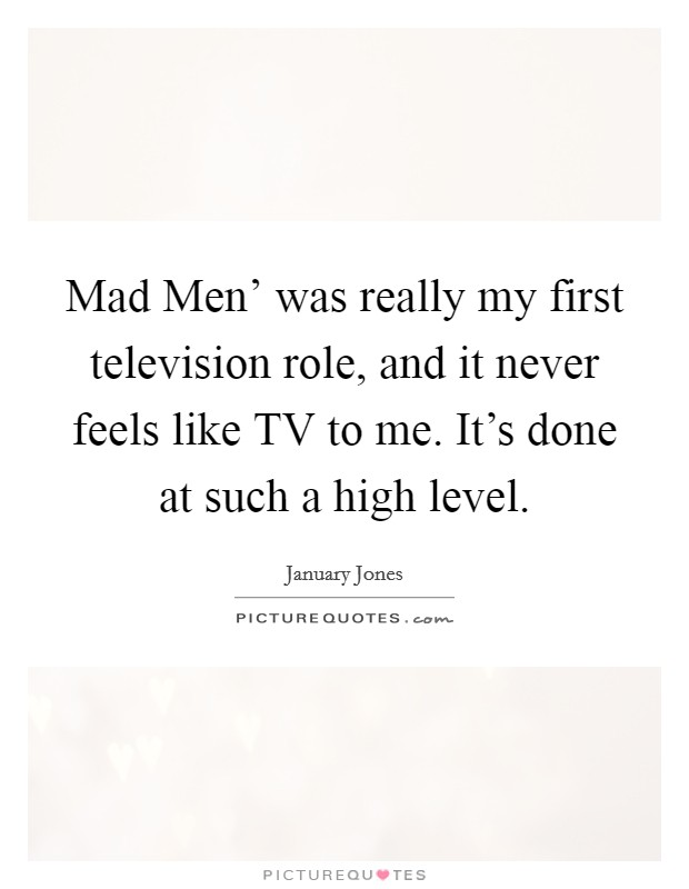 Mad Men' was really my first television role, and it never feels like TV to me. It's done at such a high level Picture Quote #1