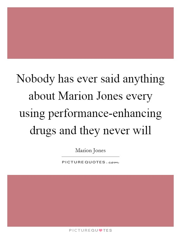 Nobody has ever said anything about Marion Jones every using performance-enhancing drugs and they never will Picture Quote #1