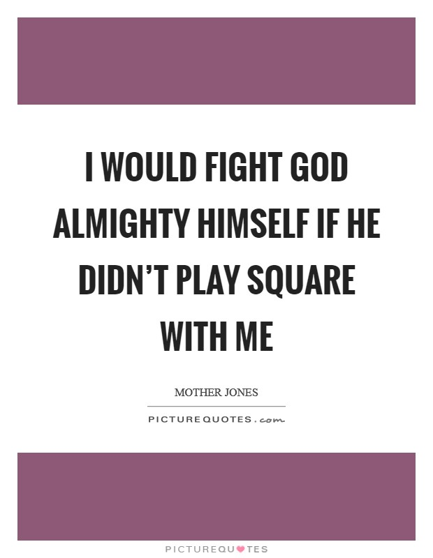 I would fight God Almighty Himself if He didn't play square with me Picture Quote #1