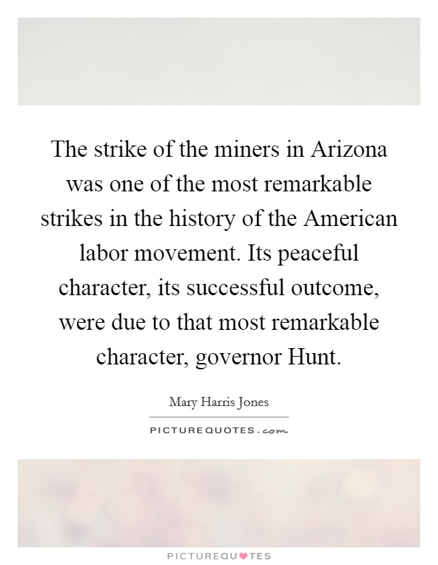 The strike of the miners in Arizona was one of the most remarkable strikes in the history of the American labor movement. Its peaceful character, its successful outcome, were due to that most remarkable character, governor Hunt Picture Quote #1