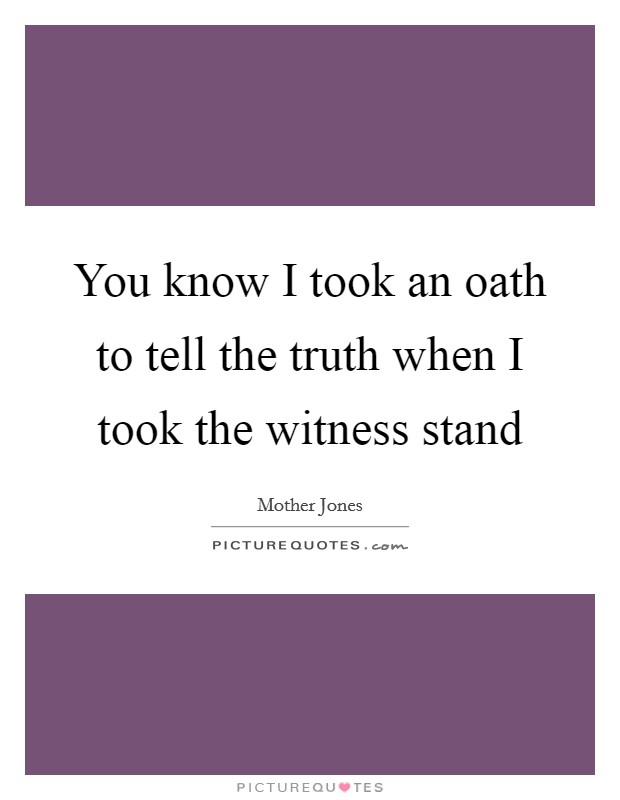 You know I took an oath to tell the truth when I took the witness stand Picture Quote #1