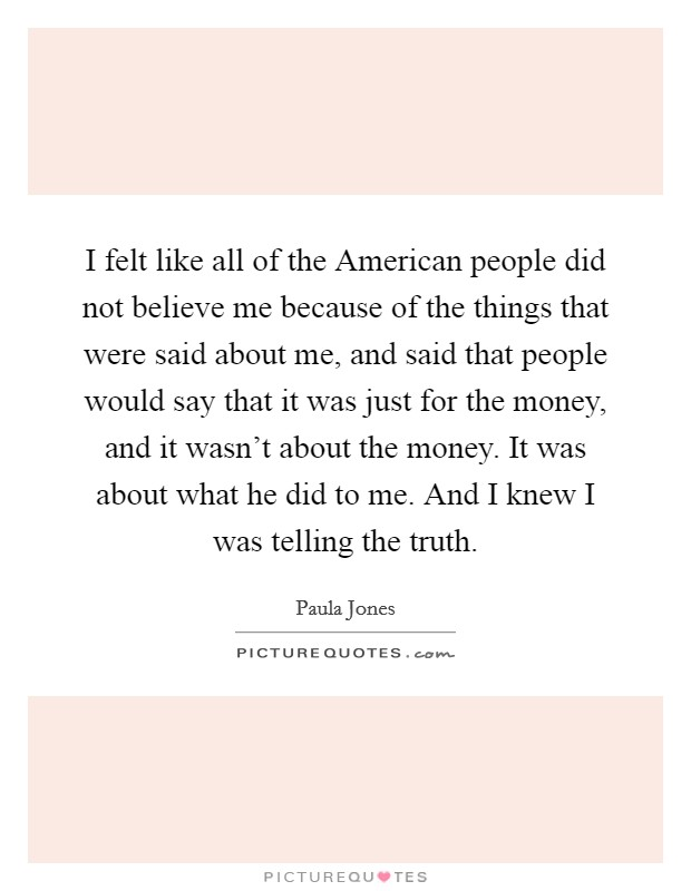 I felt like all of the American people did not believe me because of the things that were said about me, and said that people would say that it was just for the money, and it wasn't about the money. It was about what he did to me. And I knew I was telling the truth Picture Quote #1