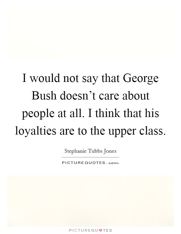 I would not say that George Bush doesn't care about people at all. I think that his loyalties are to the upper class Picture Quote #1